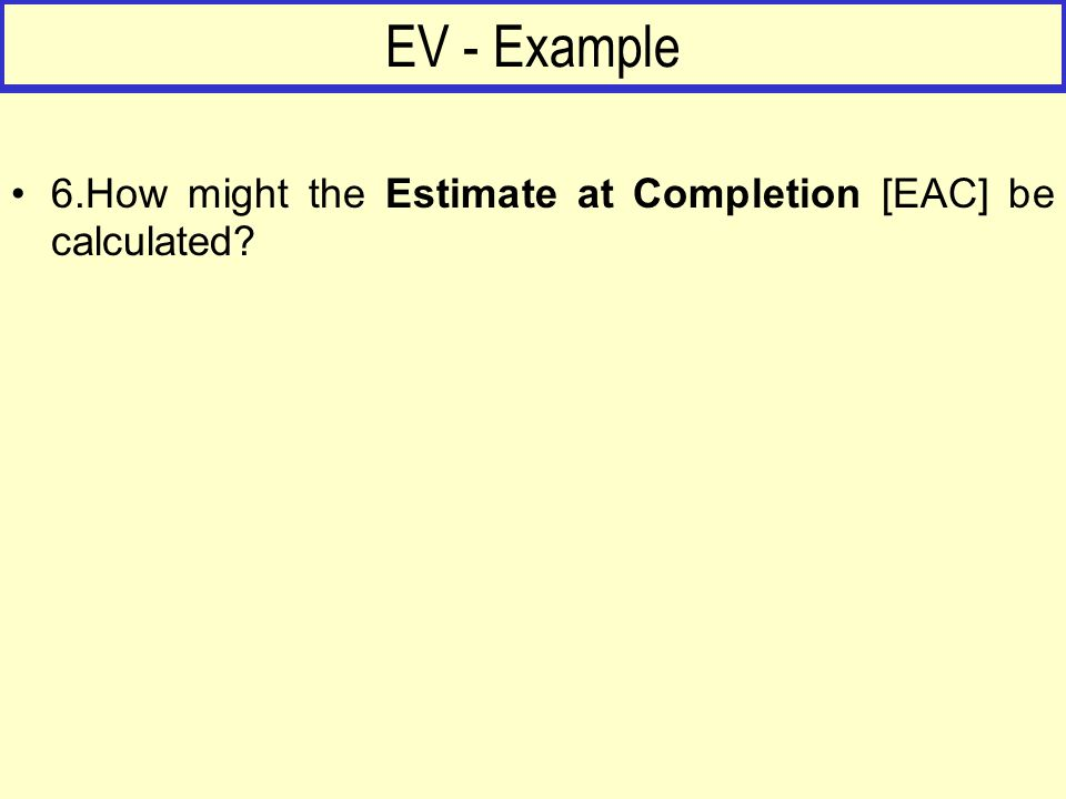 EV - Example 6.How might the Estimate at Completion [EAC] be calculated